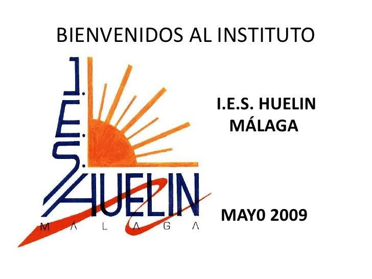 BIENVENIDOS AL INSTITUTO                I.E.S. HUELIN                 MÁLAGA                   MAY0 2009