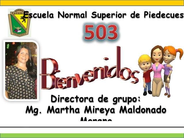 Escuela Normal Superior de Piedecuest  Directora de grupo: Mg. Martha Mireya Maldonado Moreno