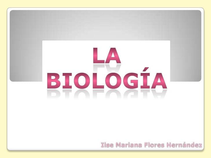 La Biología<br />Ilse Mariana Flores Hernández<br />