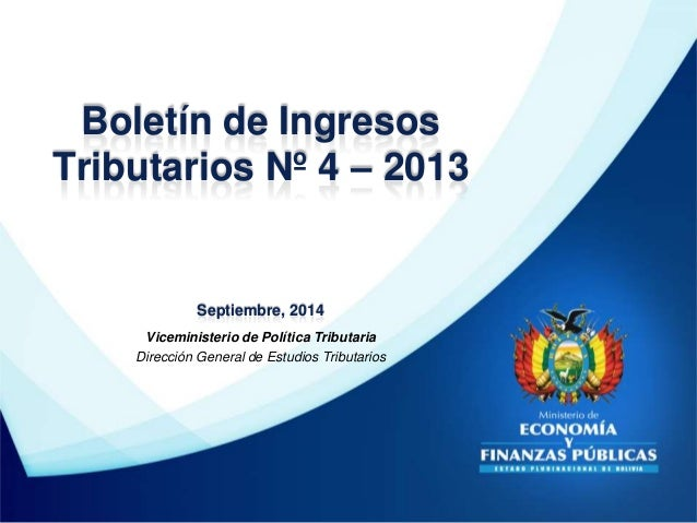 Boletín de Ingresos  Tributarios Nº 4 – 2013  Septiembre, 2014  Viceministerio de Política Tributaria  Dirección General d...