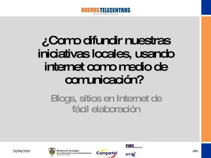 ¿Como difundir nuestras iniciativas locales, usando internet como medio de comunicación?  Blogs, sitios en Internet de fác...