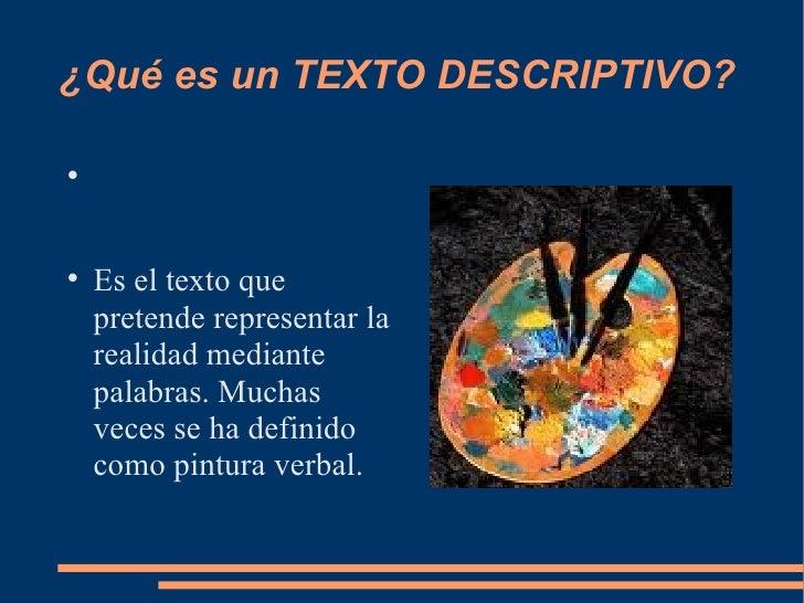 ¿Qué es un TEXTO DESCRIPTIVO? <ul><li>Es el texto que pretende representar la realidad mediante palabras. Muchas veces se ...