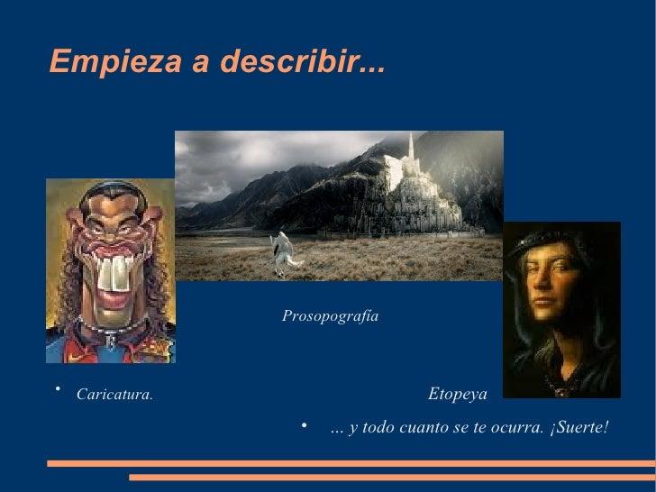 Empieza a describir... <ul><li>Prosopografía </li></ul><ul><li>Caricatura.  Etopeya </li></ul><ul><ul><ul><ul><ul><li>…  y...
