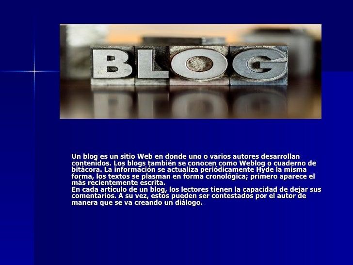 Un blog es un sitio Web en donde uno o varios autores desarrollan contenidos. Los blogs también se conocen como Weblog o c...