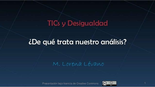 TICs y Desigualdad¿De qué trata nuestro análisis?M. Lorena Lévano1Presentación bajo licencia de Creative Commons