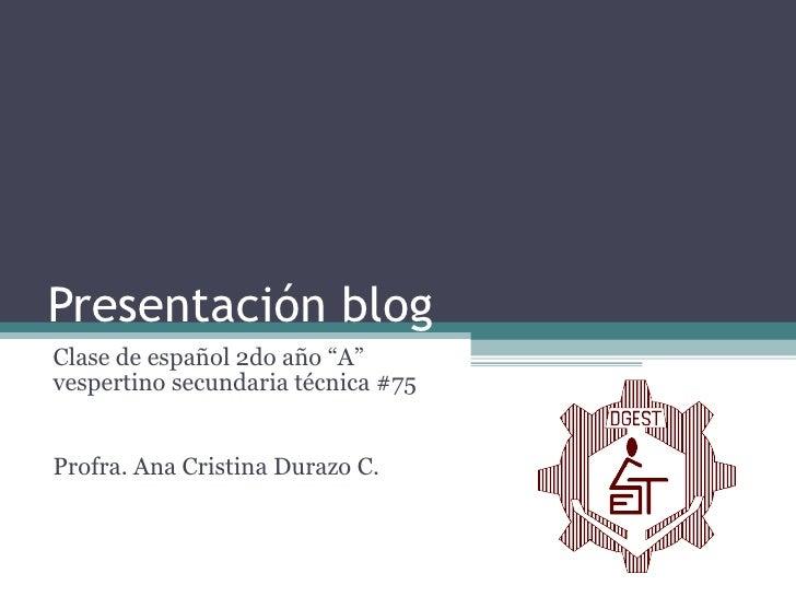 """Presentación blog Clase de español 2do año """"A"""" vespertino secundaria técnica #75 Profra. Ana Cristina Durazo C."""