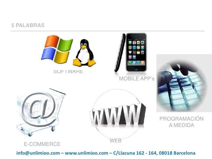 5 PALABRAS<br />SOFTWARE<br />MOBILE APP's<br />PROGRAMACIÓN<br />A MEDIDA<br />WEB<br />E-COMMERCE<br />info@unlimioo.com...