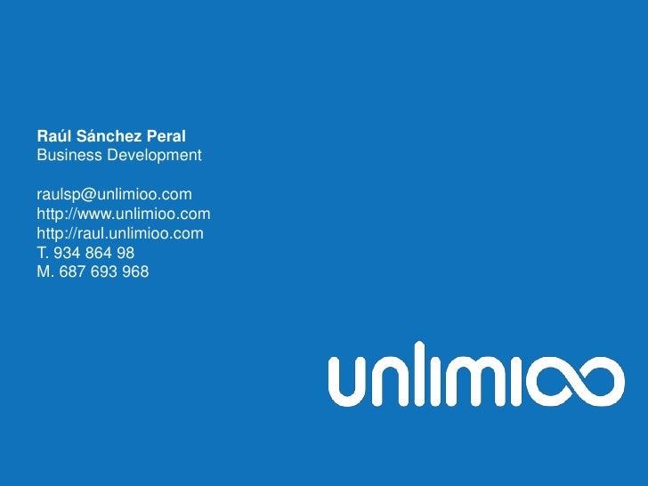 Raúl Sánchez Peral<br />Business Development<br />raulsp@unlimioo.com<br />http://www.unlimioo.com<br />http://raul.unlimi...
