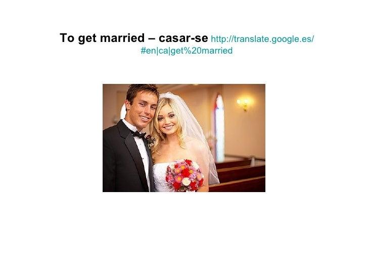 To get married – casar-se http://translate.google.es/                #en|ca|get%20married