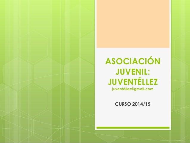 ASOCIACIÓN  JUVENIL:  JUVENTÉLLEZ  juventéllez@gmail.com  CURSO 2014/15