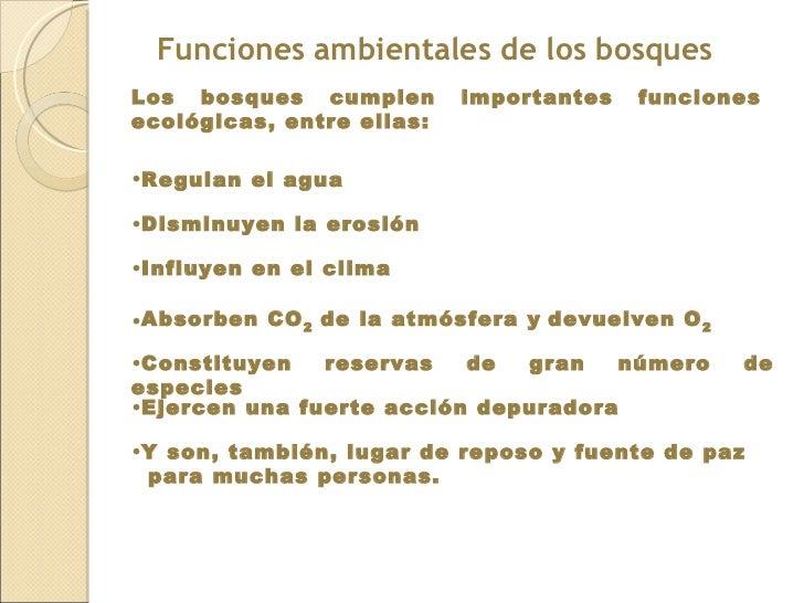 Funciones ambientales de los bosques  Los bosques cumplen importantes funciones ecológicas, entre ellas: <ul><li>Regulan e...