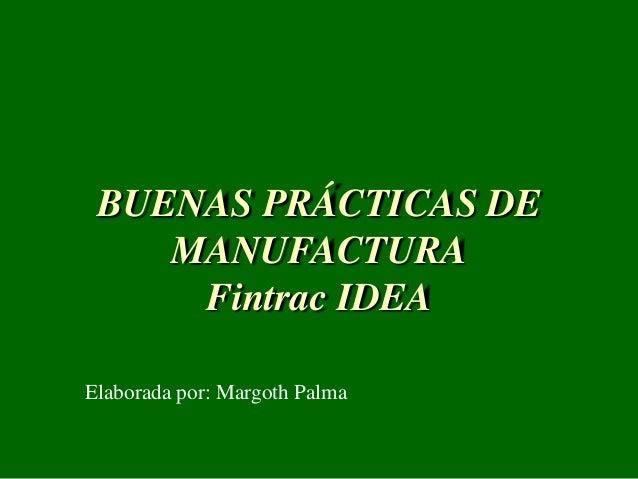 BUENAS PRÁCTICAS DE MANUFACTURA Fintrac IDEA Elaborada por: Margoth Palma