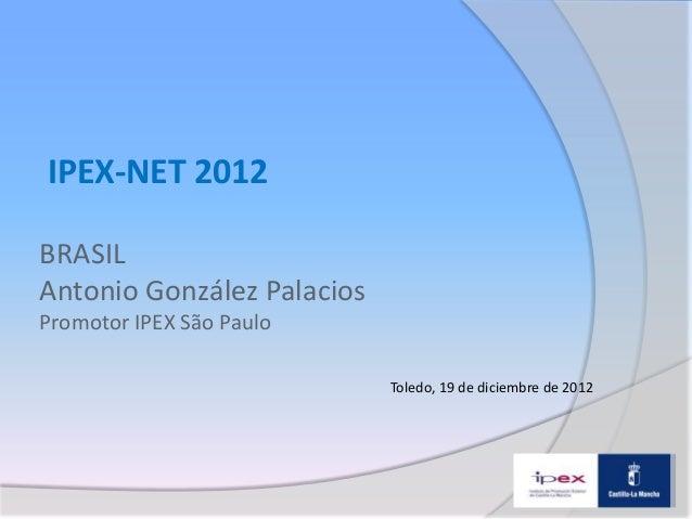 IPEX-NET 2012BRASILAntonio González PalaciosPromotor IPEX São Paulo                            Toledo, 19 de diciembre de ...