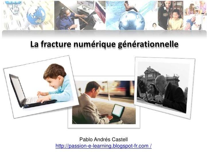 La fracture numérique générationnelle <br />Pablo Andrés Castell<br />http://passion-e-learning.blogspot-fr.com /<br />
