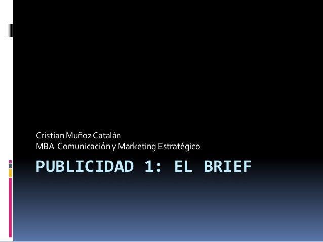 PUBLICIDAD 1: EL BRIEF Cristian Muñoz Catalán MBA Comunicación y Marketing Estratégico