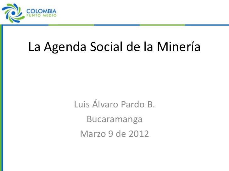 La Agenda Social de la Minería       Luis Álvaro Pardo B.          Bucaramanga        Marzo 9 de 2012