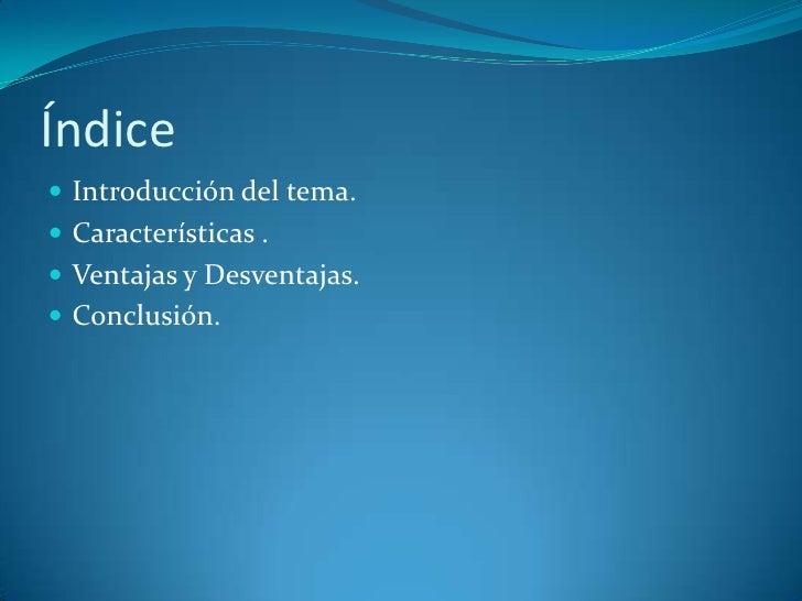 Índice <br />Introducción del tema.<br />Características .<br />Ventajas y Desventajas.<br />Conclusión.<br />