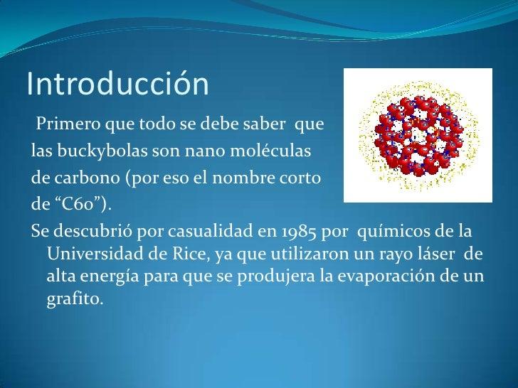 Introducción<br /> Primero que todo se debe saber  que <br />las buckybolas son nano moléculas <br />de carbono (por eso e...