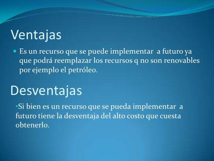 Ventajas<br />Es un recurso que se puede implementar  a futuro ya que podrá reemplazar los recursos q no son renovables...