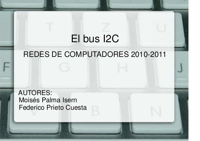 El bus I2C REDES DE COMPUTADORES 2010-2011AUTORES:Moisés Palma IsernFederico Prieto Cuesta