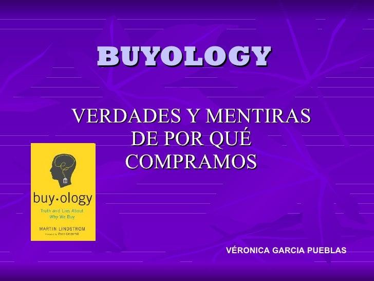 BUYOLOGY VERDADES Y MENTIRAS DE POR QUÉ COMPRAMOS <ul><ul><li>  VÉRONICA GARCIA PUEBLAS </li></ul></ul>