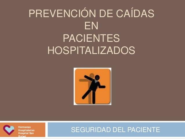 PREVENCIÓN DE CAÍDAS EN PACIENTES HOSPITALIZADOS SEGURIDAD DEL PACIENTE Hermanas Hospitalarias Hospital San Rafael 4. Iden...