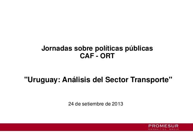 """Jornadas sobre políticas públicas CAF - ORT """"Uruguay: Análisis del Sector Transporte"""" 24 de setiembre de 2013"""