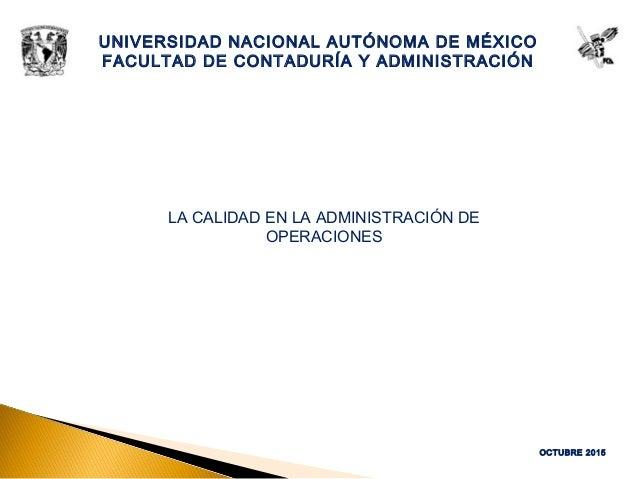 OCTUBRE 2015 UNIVERSIDAD NACIONAL AUTÓNOMA DE MÉXICO FACULTAD DE CONTADURÍA Y ADMINISTRACIÓN LA CALIDAD EN LA ADMINISTRACI...