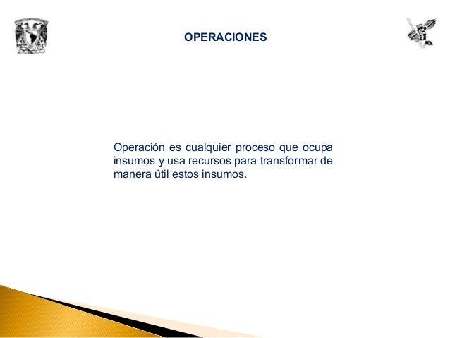 OPERACIONES Operación es cualquier proceso que ocupa insumos y usa recursos para transformar de manera útil estos insumos.
