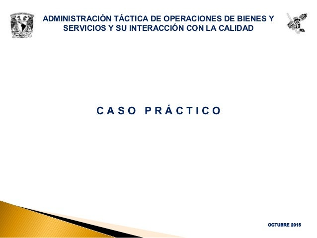 ADMINISTRACIÓN TÁCTICA DE OPERACIONES DE BIENES Y SERVICIOS Y SU INTERACCIÓN CON LA CALIDAD C A S O P R Á C T I C O OCTUBR...