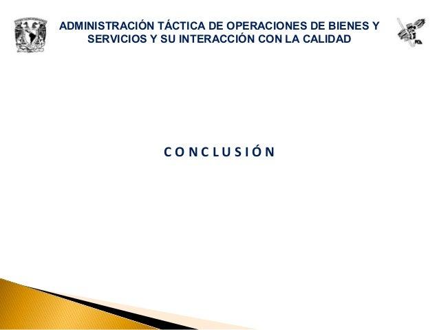 ADMINISTRACIÓN TÁCTICA DE OPERACIONES DE BIENES Y SERVICIOS Y SU INTERACCIÓN CON LA CALIDAD C O N C L U S I Ó N