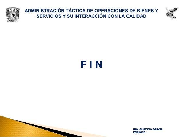 ADMINISTRACIÓN TÁCTICA DE OPERACIONES DE BIENES Y SERVICIOS Y SU INTERACCIÓN CON LA CALIDAD F I N ING. GUSTAVO GARCÍA FRAU...