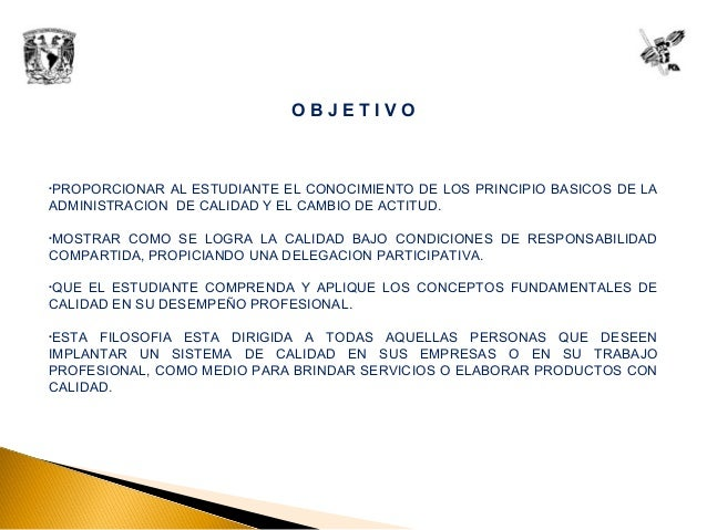 O B J E T I V O •PROPORCIONAR AL ESTUDIANTE EL CONOCIMIENTO DE LOS PRINCIPIO BASICOS DE LA ADMINISTRACION DE CALIDAD Y EL ...