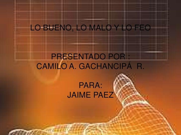 LO BUENO, LO MALO Y LO FEOPRESENTADO POR :CAMILO A. GACHANCIPÁ  R.PARA:JAIME PAEZ <br />