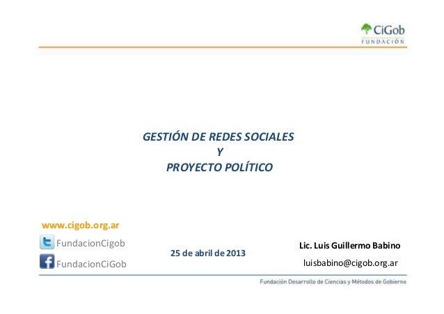 GESTIÓN DE REDES SOCIALES Y 25 de abril de 2013 Y PROYECTO POLÍTICO Lic. Luis Guillermo Babino luisbabino@cigob.org.ar Fun...