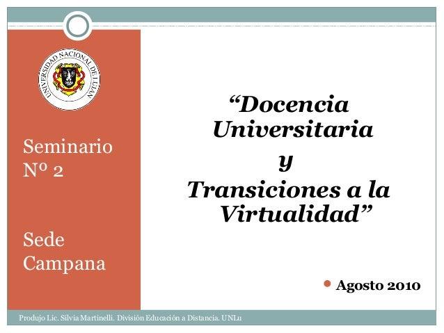 """Seminario Nº 2 Sede Campana """"Docencia Universitaria y Transiciones a la Virtualidad"""" Agosto 2010 Produjo Lic. Silvia Mart..."""
