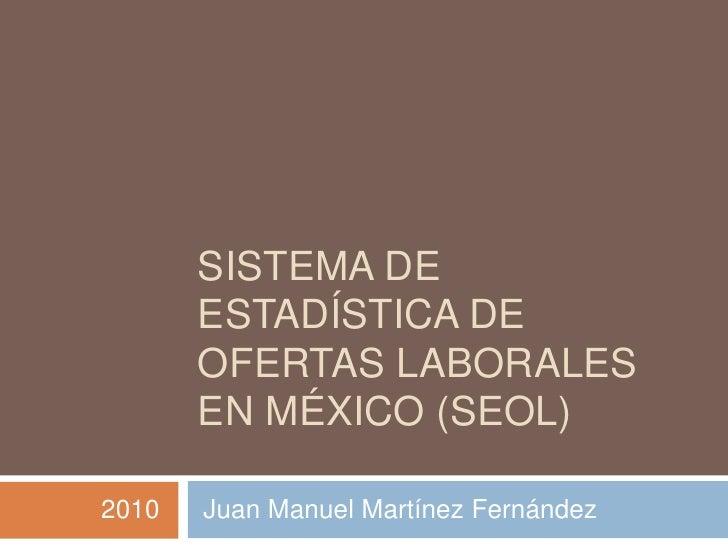Sistema de ESTADÍSTICA de OFERTAS LABORALES EN MÉXICO (SEOL)<br />2010      Juan Manuel MartínezFernández<br />