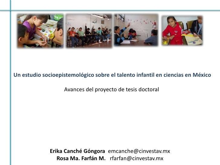 Un estudio socioepistemológico sobre el talento infantil en ciencias en México<br />Avances del proyecto de tesis doctoral...