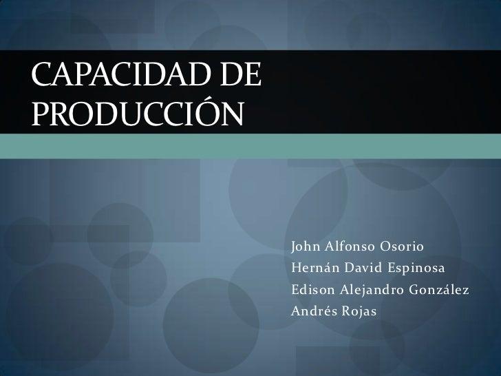 CAPACIDAD DEPRODUCCIÓN               John Alfonso Osorio               Hernán David Espinosa               Edison Alejandr...