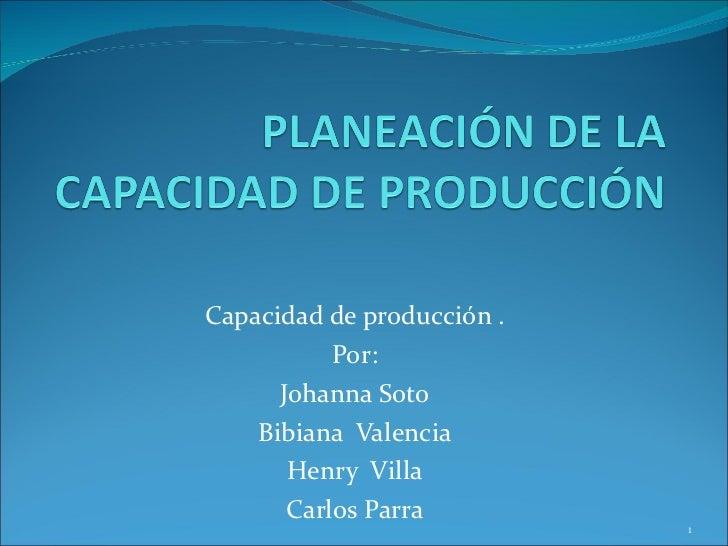 Capacidad de producción .  Por: Johanna Soto Bibiana  Valencia Henry  Villa Carlos Parra