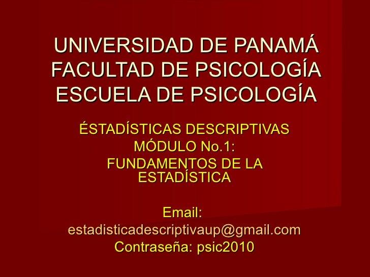 UNIVERSIDAD DE PANAMÁ FACULTAD DE PSICOLOGÍA ESCUELA DE PSICOLOGÍA ÉSTADÍSTICAS DESCRIPTIVAS MÓDULO No.1: FUNDAMENTOS DE L...