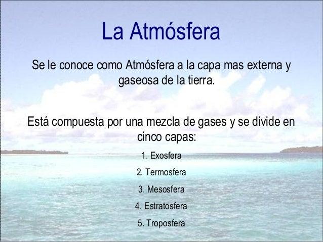La Atmósfera Se le conoce como Atmósfera a la capa mas externa y gaseosa de la tierra. Está compuesta por una mezcla de ga...