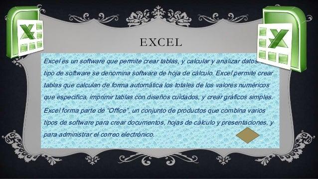 EXCEL Excel es un software que permite crear tablas, y calcular y analizar datos. Este tipo de software se denomina softwa...