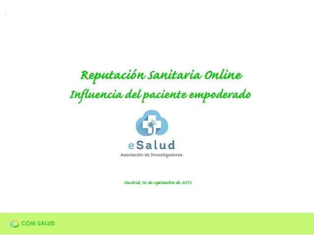 Madrid, 16 de septiembre de 2015 Reputación Sanitaria Online Influencia del paciente empoderado