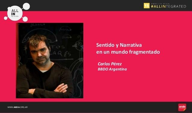 WWW.AMDIA.ORG.AR Sentido y Narrativa en un mundo fragmentado Carlos Pérez BBDO Argentina