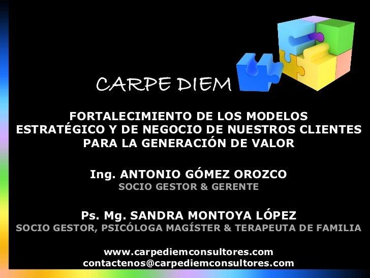 CARPE DIEM       FORTALECIMIENTO DE LOS MODELOSESTRATÉGICO Y DE NEGOCIO DE NUESTROS CLIENTES          PARA LA ...