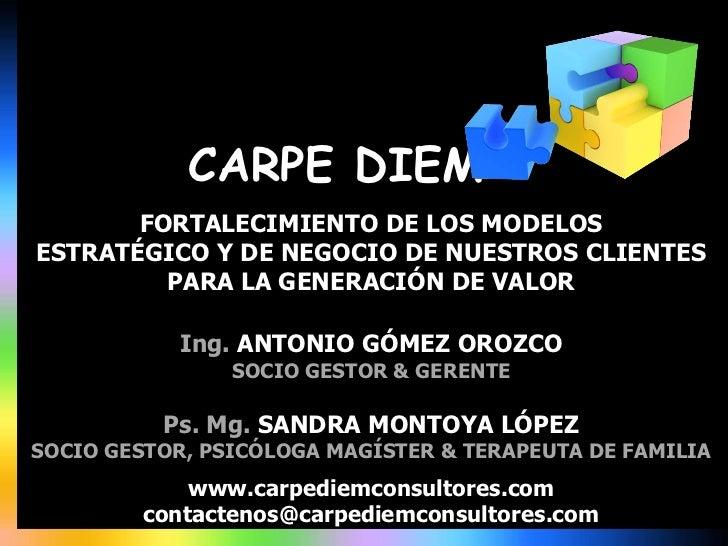 CARPE DIEM<br />FORTALECIMIENTO DE LOS MODELOS<br />ESTRATÉGICO Y DE NEGOCIO DE NUESTROS CLIENTES<br />PARA LA GENERACIÓN ...