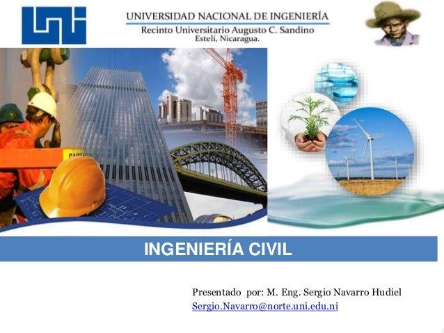 Presentado por: M. Eng. Sergio Navarro Hudiel Sergio.Navarro@norte.uni.edu.ni INGENIERÍA CIVIL