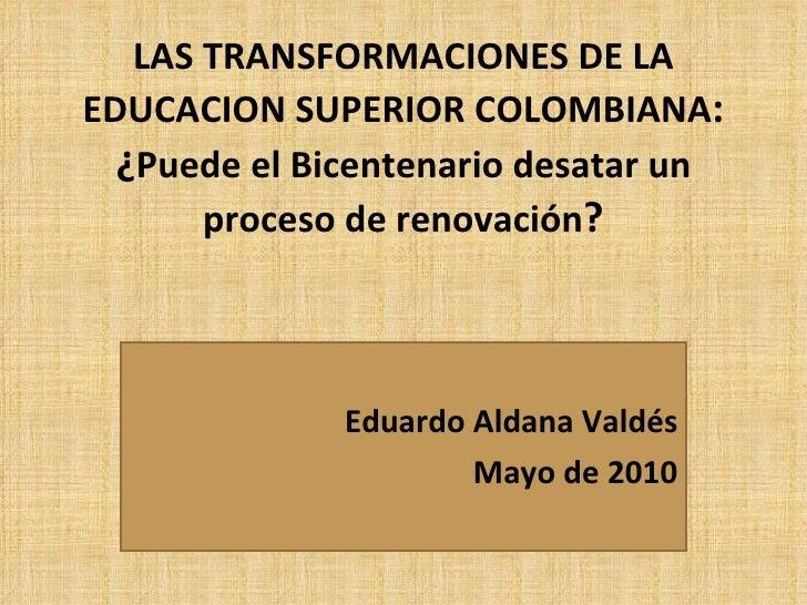 LAS TRANSFORMACIONES DE LA EDUCACION SUPERIOR COLOMBIANA : ¿ Puede el Bicentenario desatar un proceso de renovación ? Edua...