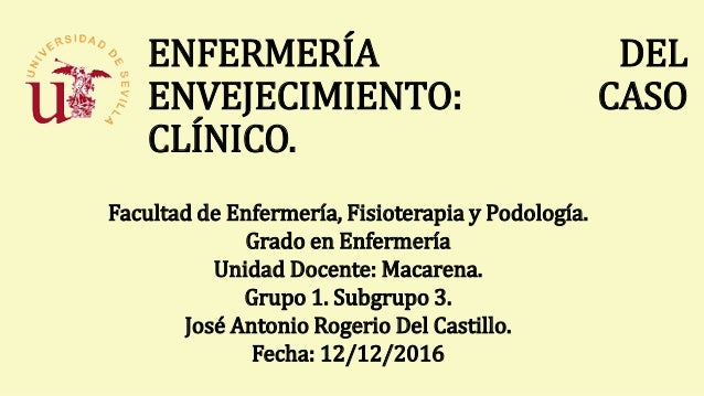 ENFERMERÍA DEL ENVEJECIMIENTO: CASO CLÍNICO. Facultad de Enfermería, Fisioterapia y Podología. Grado en Enfermería Unidad ...